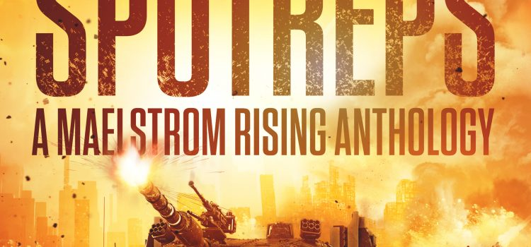 SPOTREPS – A Maelstrom Rising Anthology Foreword